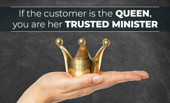 If the customer is the queen, you are her trusted minister!